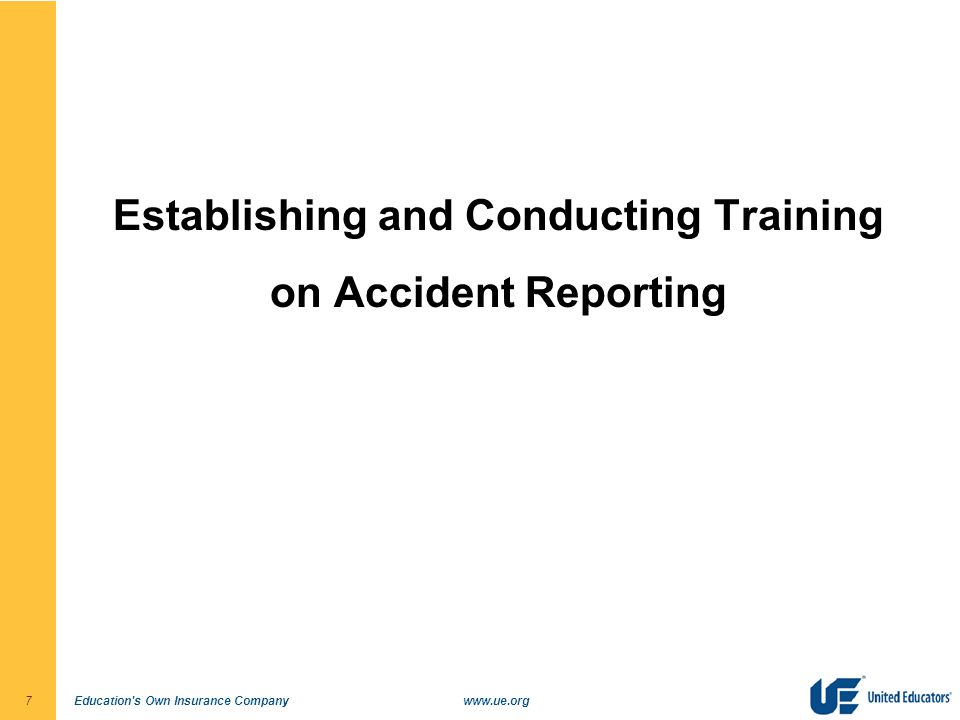 Education s Own Insurance Companywww.ue.org7 Establishing and Conducting Training on Accident Reporting
