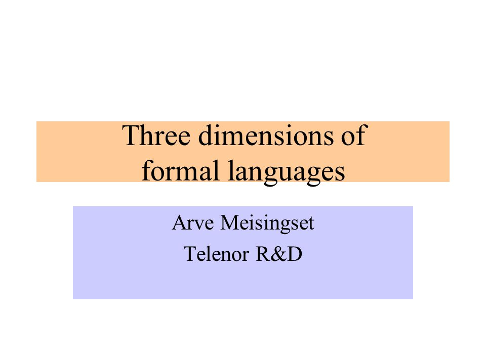 Three dimensions of formal languages Arve Meisingset Telenor R&D