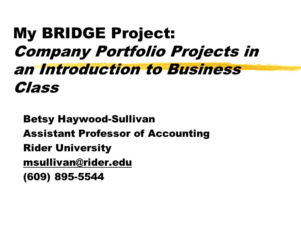 My BRIDGE Project: Company Portfolio Projects in an Introduction to Business Class Betsy Haywood-Sullivan Assistant Professor of Accounting Rider University msullivan@rider.edu (609) 895-5544