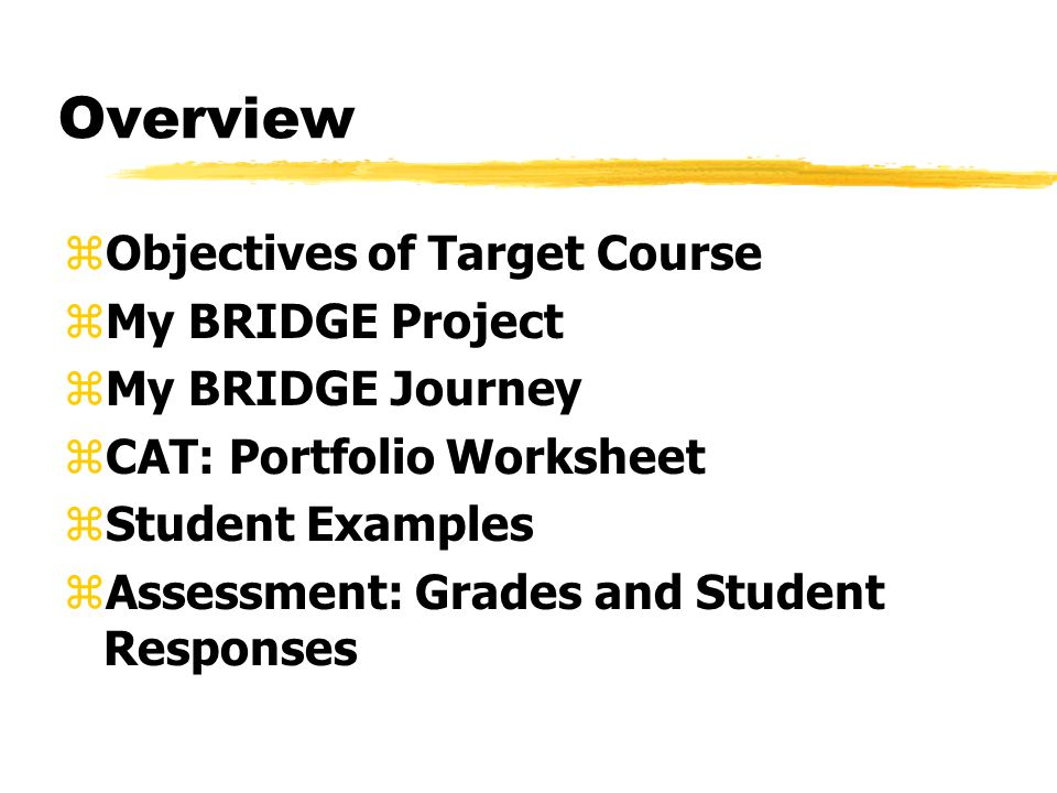 Overview zObjectives of Target Course zMy BRIDGE Project zMy BRIDGE Journey zCAT: Portfolio Worksheet zStudent Examples zAssessment: Grades and Student Responses