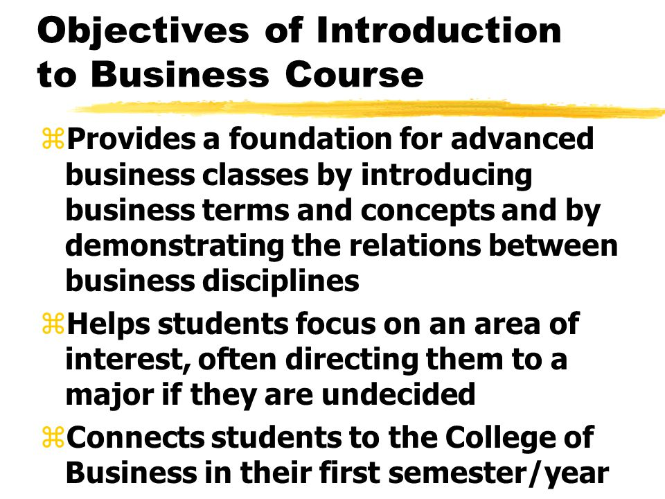 Objectives of Introduction to Business Course zProvides a foundation for advanced business classes by introducing business terms and concepts and by demonstrating the relations between business disciplines zHelps students focus on an area of interest, often directing them to a major if they are undecided zConnects students to the College of Business in their first semester/year