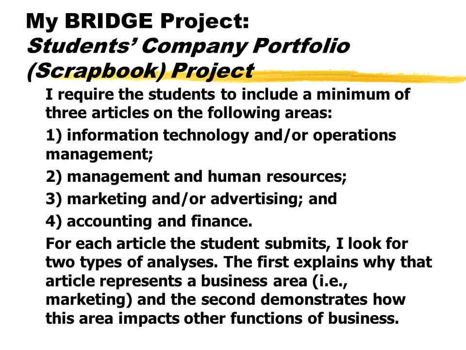 My BRIDGE Project: Students' Company Portfolio (Scrapbook) Project I require the students to include a minimum of three articles on the following areas: 1) information technology and/or operations management; 2) management and human resources; 3) marketing and/or advertising; and 4) accounting and finance.
