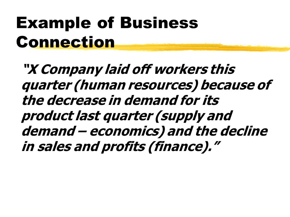 Example of Business Connection X Company laid off workers this quarter (human resources) because of the decrease in demand for its product last quarter (supply and demand – economics) and the decline in sales and profits (finance).