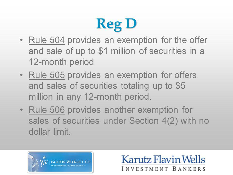 Reg D Rule 504 provides an exemption for the offer and sale of up to $1 million of securities in a 12-month period Rule 505 provides an exemption for offers and sales of securities totaling up to $5 million in any 12-month period.