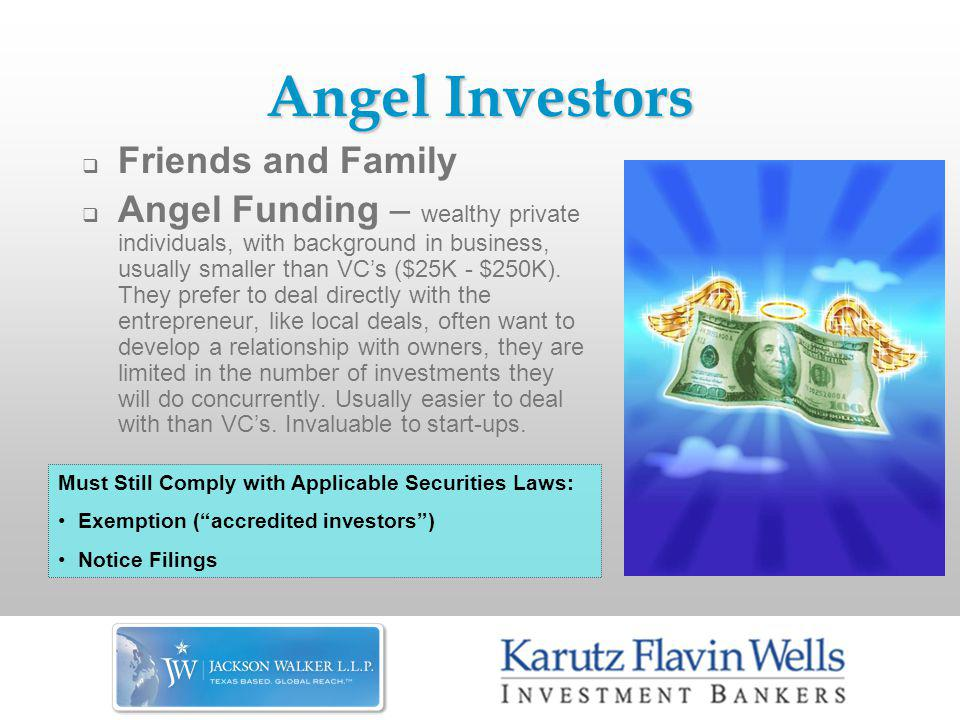 Angel Investors  Friends and Family  Angel Funding – wealthy private individuals, with background in business, usually smaller than VC's ($25K - $250K).