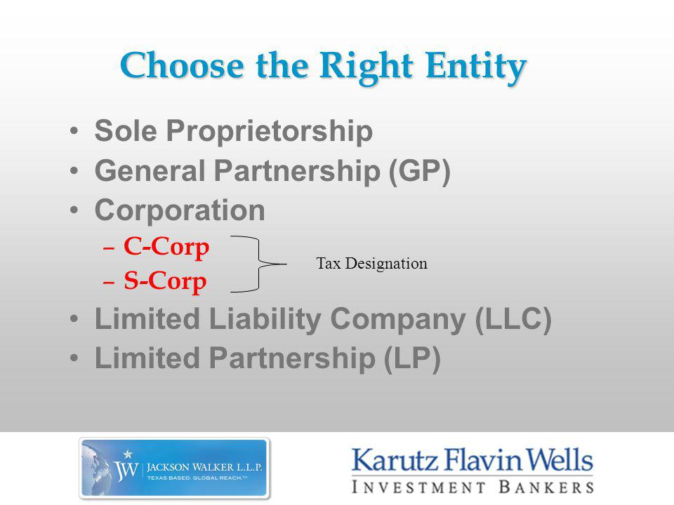 Choose the Right Entity Sole Proprietorship General Partnership (GP) Corporation – C-Corp – S-Corp Limited Liability Company (LLC) Limited Partnership (LP) Tax Designation