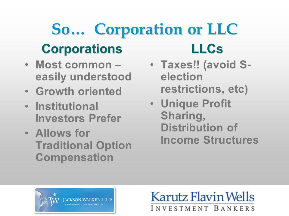 So… Corporation or LLC Corporations Most common – easily understood Growth oriented Institutional Investors Prefer Allows for Traditional Option CompensationLLCs Taxes!.