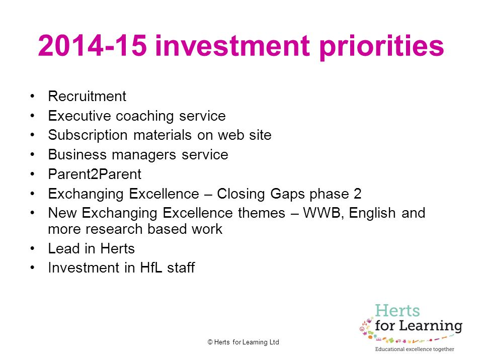 © Herts for Learning Ltd 2014-15 investment priorities Recruitment Executive coaching service Subscription materials on web site Business managers ser