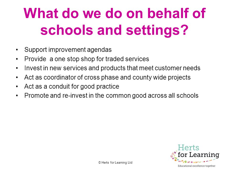 © Herts for Learning Ltd What do we do on behalf of schools and settings? Support improvement agendas Provide a one stop shop for traded services Inve