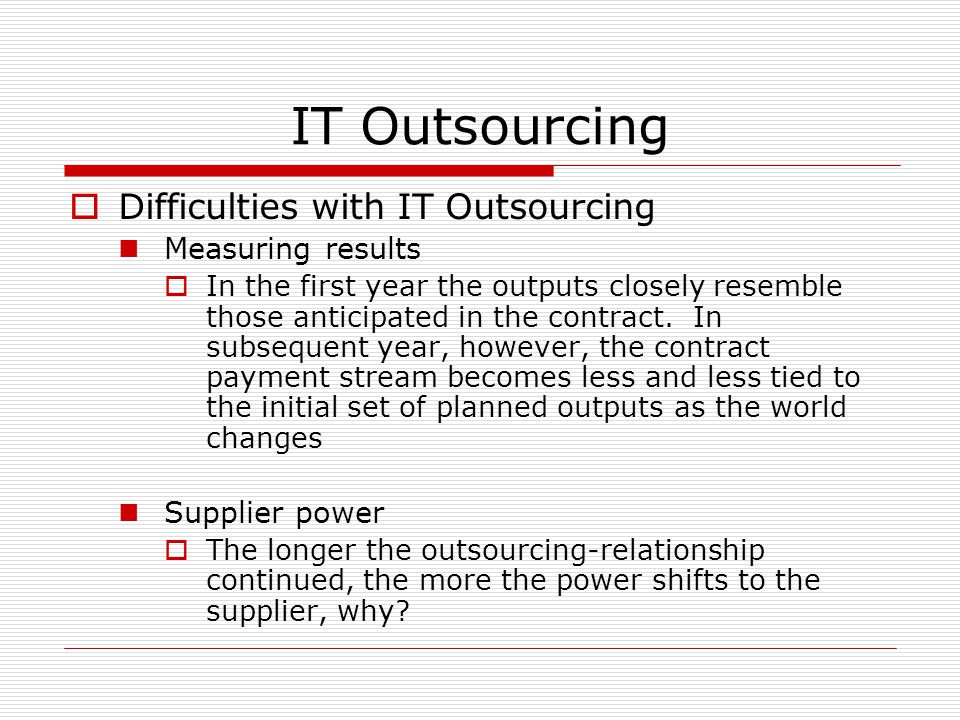 IT Outsourcing  Difficulties with IT Outsourcing Measuring results  In the first year the outputs closely resemble those anticipated in the contract