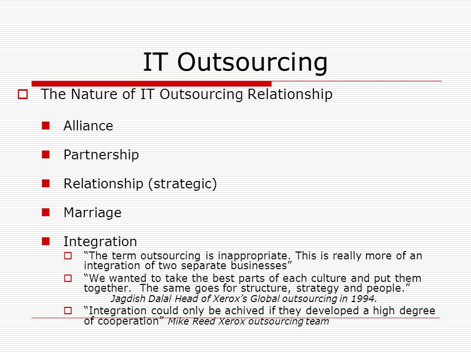 IT Outsourcing  The Nature of IT Outsourcing Relationship Alliance Partnership Relationship (strategic) Marriage Integration  The term outsourcing is inappropriate.