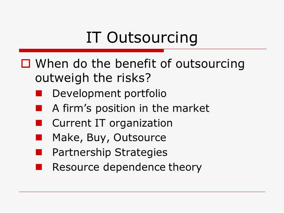 IT Outsourcing  When do the benefit of outsourcing outweigh the risks? Development portfolio A firm's position in the market Current IT organization