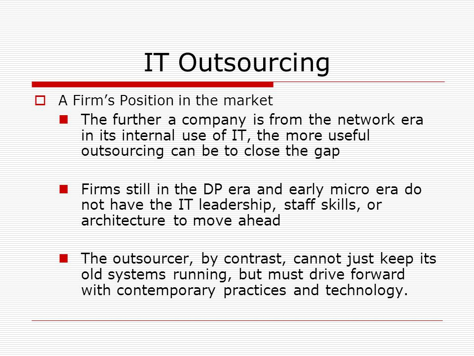 IT Outsourcing  A Firm's Position in the market The further a company is from the network era in its internal use of IT, the more useful outsourcing
