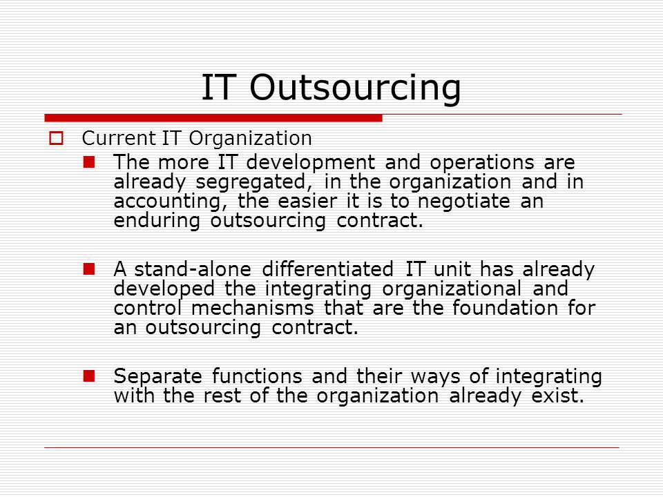 IT Outsourcing  Current IT Organization The more IT development and operations are already segregated, in the organization and in accounting, the easier it is to negotiate an enduring outsourcing contract.