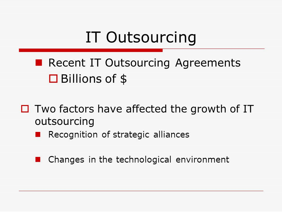 IT Outsourcing Recent IT Outsourcing Agreements  Billions of $  Two factors have affected the growth of IT outsourcing Recognition of strategic alli