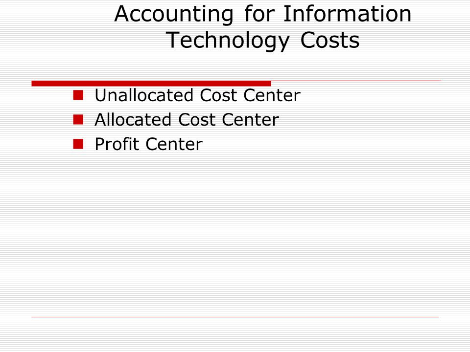 Accounting for Information Technology Costs Unallocated Cost Center Allocated Cost Center Profit Center