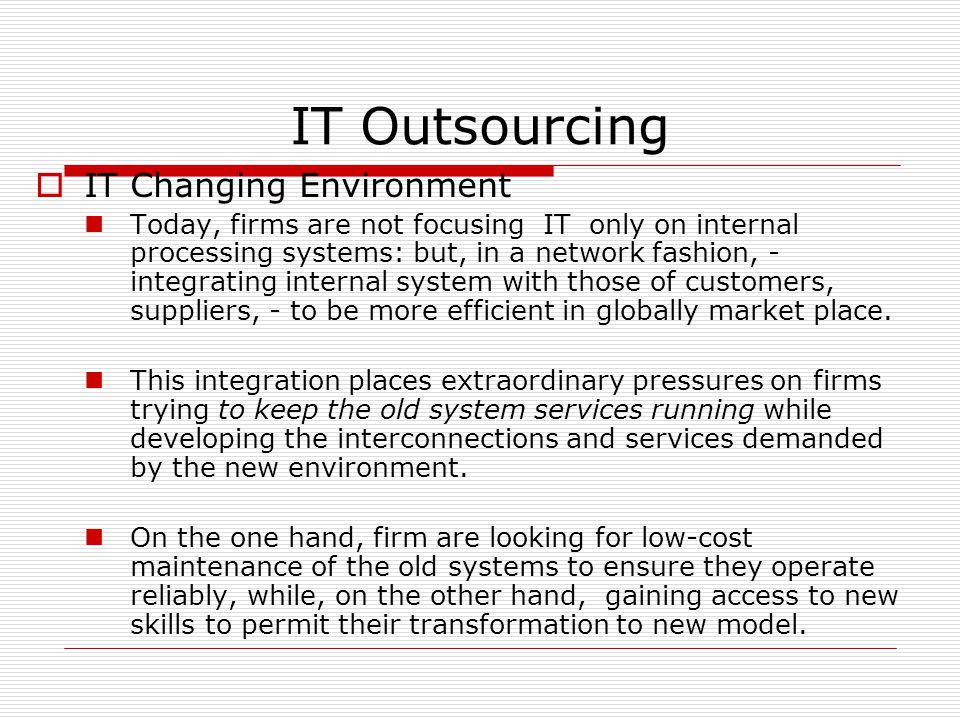IT Outsourcing  IT Changing Environment Today, firms are not focusing IT only on internal processing systems: but, in a network fashion, - integrating internal system with those of customers, suppliers, - to be more efficient in globally market place.