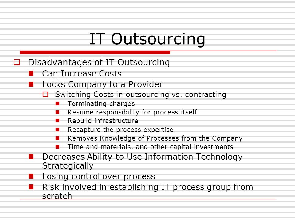 IT Outsourcing  Disadvantages of IT Outsourcing Can Increase Costs Locks Company to a Provider  Switching Costs in outsourcing vs. contracting Termi