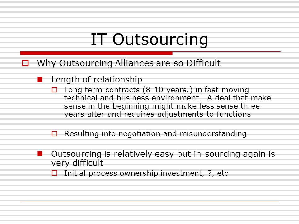 IT Outsourcing  Why Outsourcing Alliances are so Difficult Length of relationship  Long term contracts (8-10 years.) in fast moving technical and business environment.