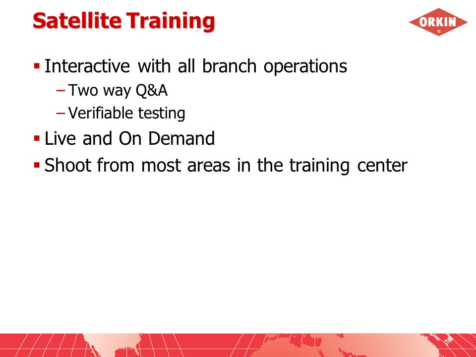 Satellite Training  Interactive with all branch operations –Two way Q&A –Verifiable testing  Live and On Demand  Shoot from most areas in the training center