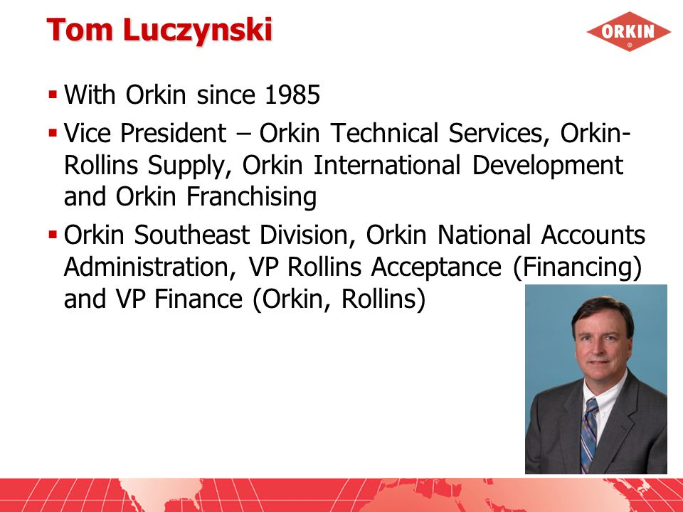 Tom Luczynski  With Orkin since 1985  Vice President – Orkin Technical Services, Orkin- Rollins Supply, Orkin International Development and Orkin Franchising  Orkin Southeast Division, Orkin National Accounts Administration, VP Rollins Acceptance (Financing) and VP Finance (Orkin, Rollins)