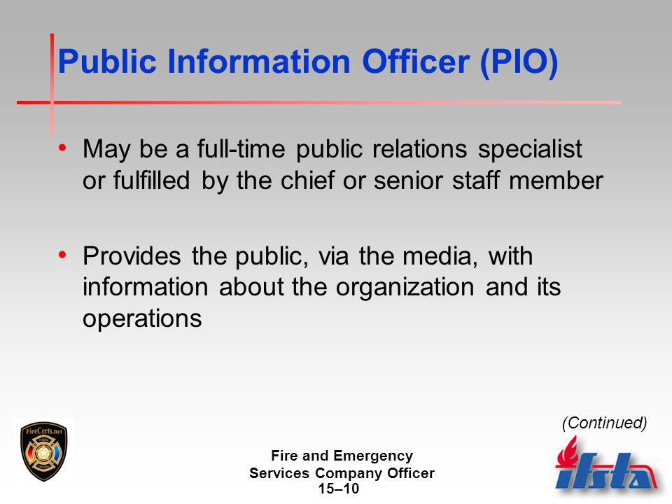 Fire and Emergency Services Company Officer 15–10 Public Information Officer (PIO) May be a full-time public relations specialist or fulfilled by the chief or senior staff member Provides the public, via the media, with information about the organization and its operations (Continued)