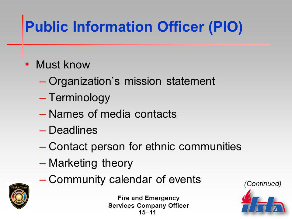 Fire and Emergency Services Company Officer 15–11 Public Information Officer (PIO) Must know –Organization's mission statement –Terminology –Names of media contacts –Deadlines –Contact person for ethnic communities –Marketing theory –Community calendar of events (Continued)