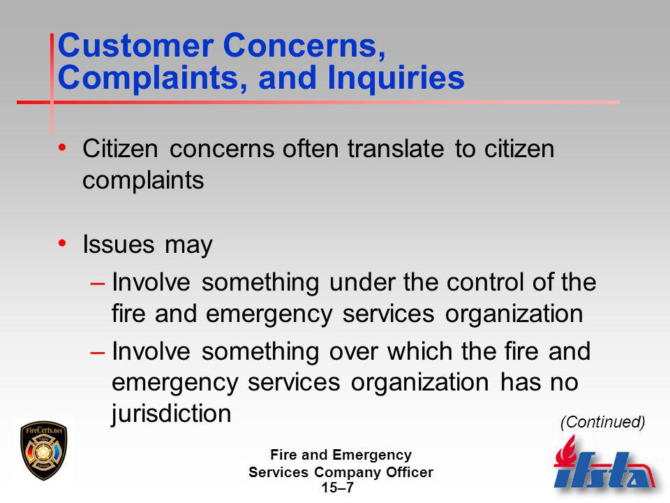 Fire and Emergency Services Company Officer 15–7 Customer Concerns, Complaints, and Inquiries Citizen concerns often translate to citizen complaints Issues may –Involve something under the control of the fire and emergency services organization –Involve something over which the fire and emergency services organization has no jurisdiction (Continued)