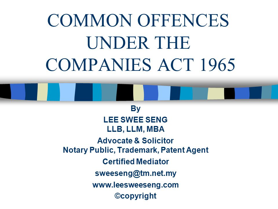 COMMON OFFENCES UNDER THE COMPANIES ACT 1965 By LEE SWEE SENG LLB, LLM, MBA Advocate & Solicitor Notary Public, Trademark, Patent Agent Certified Medi