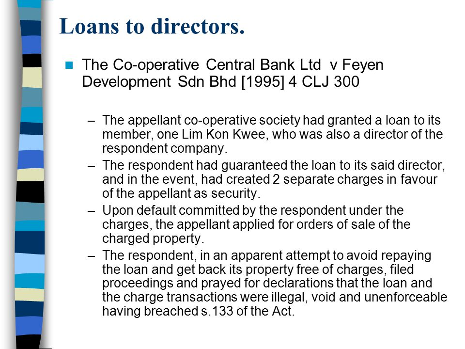Loans to directors. The Co-operative Central Bank Ltd v Feyen Development Sdn Bhd [1995] 4 CLJ 300 –The appellant co-operative society had granted a l