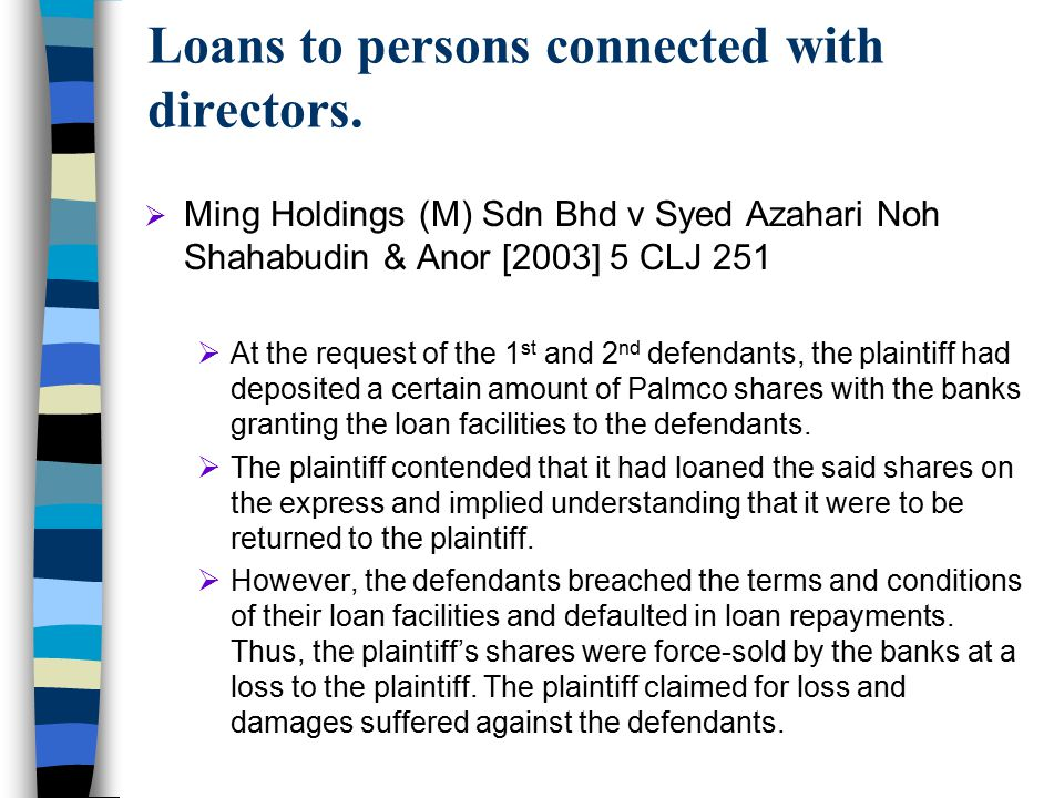 Loans to persons connected with directors.  Ming Holdings (M) Sdn Bhd v Syed Azahari Noh Shahabudin & Anor [2003] 5 CLJ 251  At the request of the 1