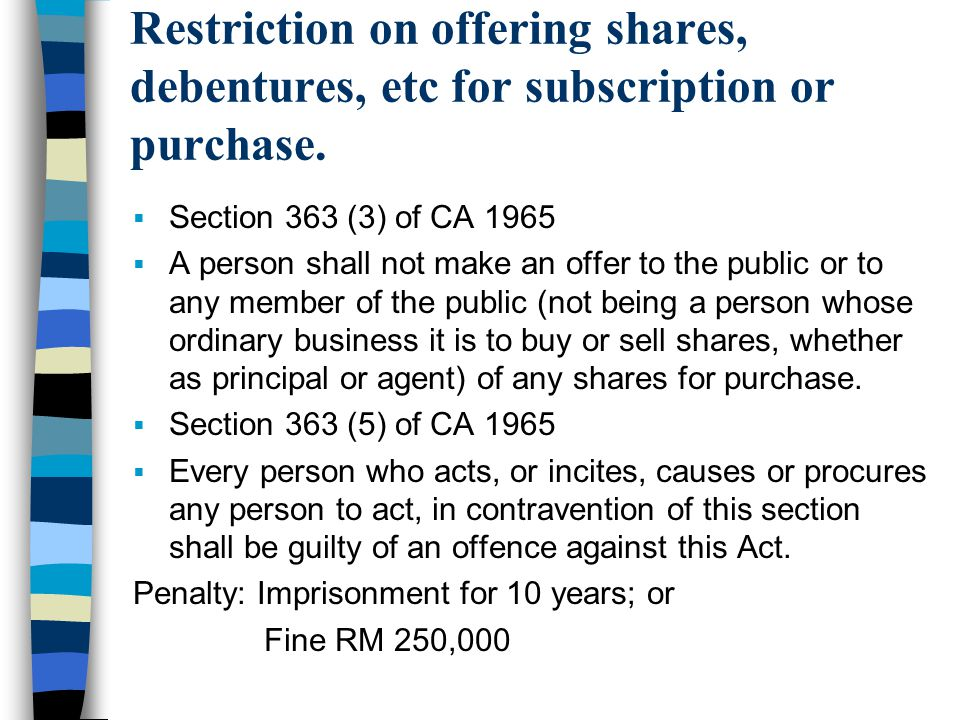 Restriction on offering shares, debentures, etc for subscription or purchase.  Section 363 (3) of CA 1965  A person shall not make an offer to the p