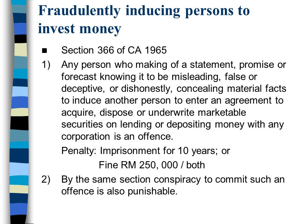 Fraudulently inducing persons to invest money Section 366 of CA 1965 1)Any person who making of a statement, promise or forecast knowing it to be misl