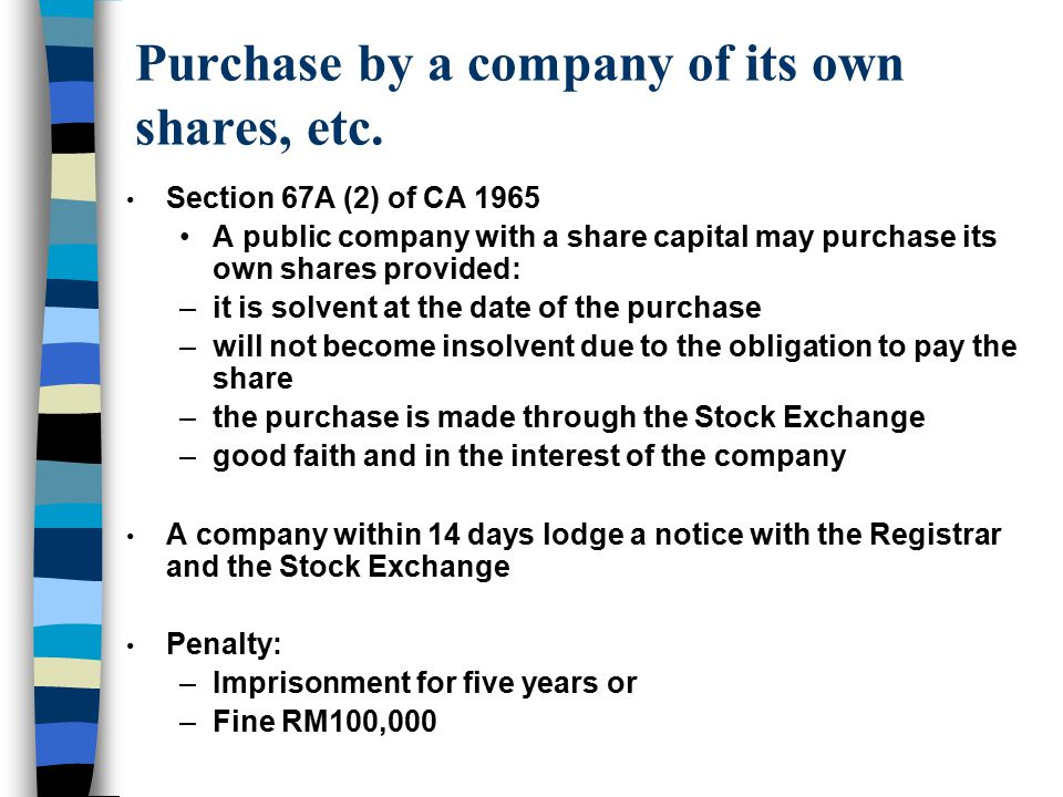 Purchase by a company of its own shares, etc. Section 67A (2) of CA 1965 A public company with a share capital may purchase its own shares provided: –