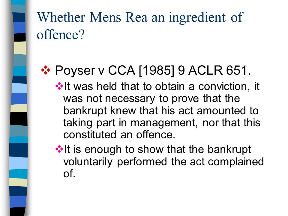 Whether Mens Rea an ingredient of offence?  Poyser v CCA [1985] 9 ACLR 651.  It was held that to obtain a conviction, it was not necessary to prove