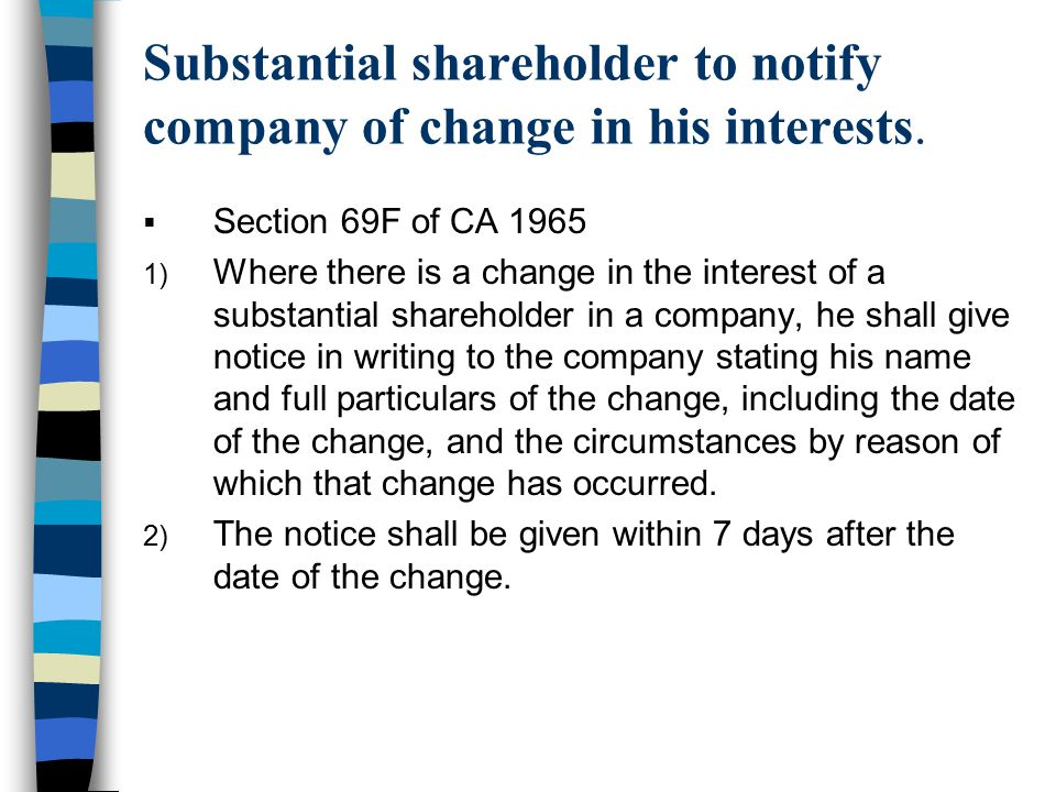 Substantial shareholder to notify company of change in his interests.  Section 69F of CA 1965 1) Where there is a change in the interest of a substan