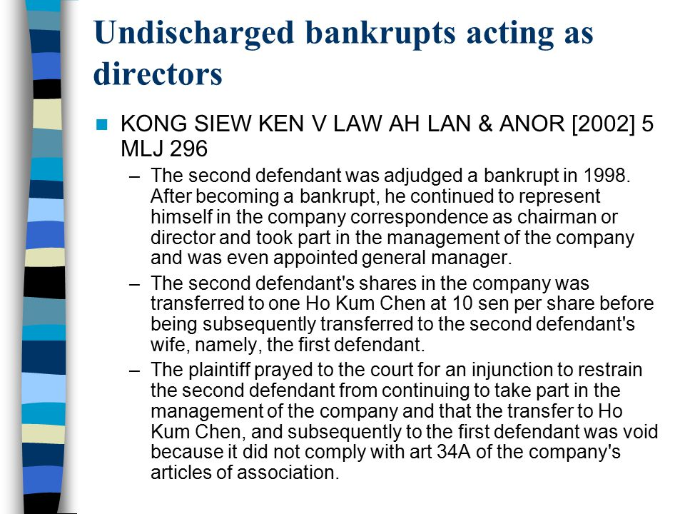 Undischarged bankrupts acting as directors KONG SIEW KEN V LAW AH LAN & ANOR [2002] 5 MLJ 296 –The second defendant was adjudged a bankrupt in 1998. A