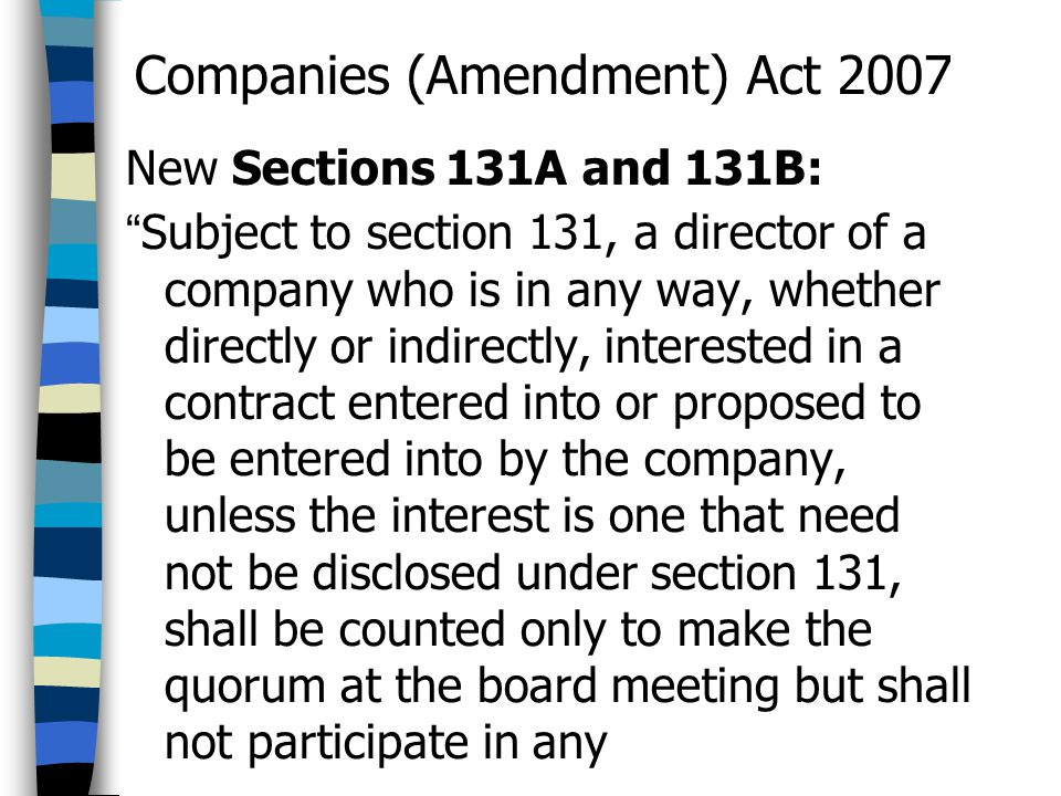 "Companies (Amendment) Act 2007 New Sections 131A and 131B: "" Subject to section 131, a director of a company who is in any way, whether directly or in"
