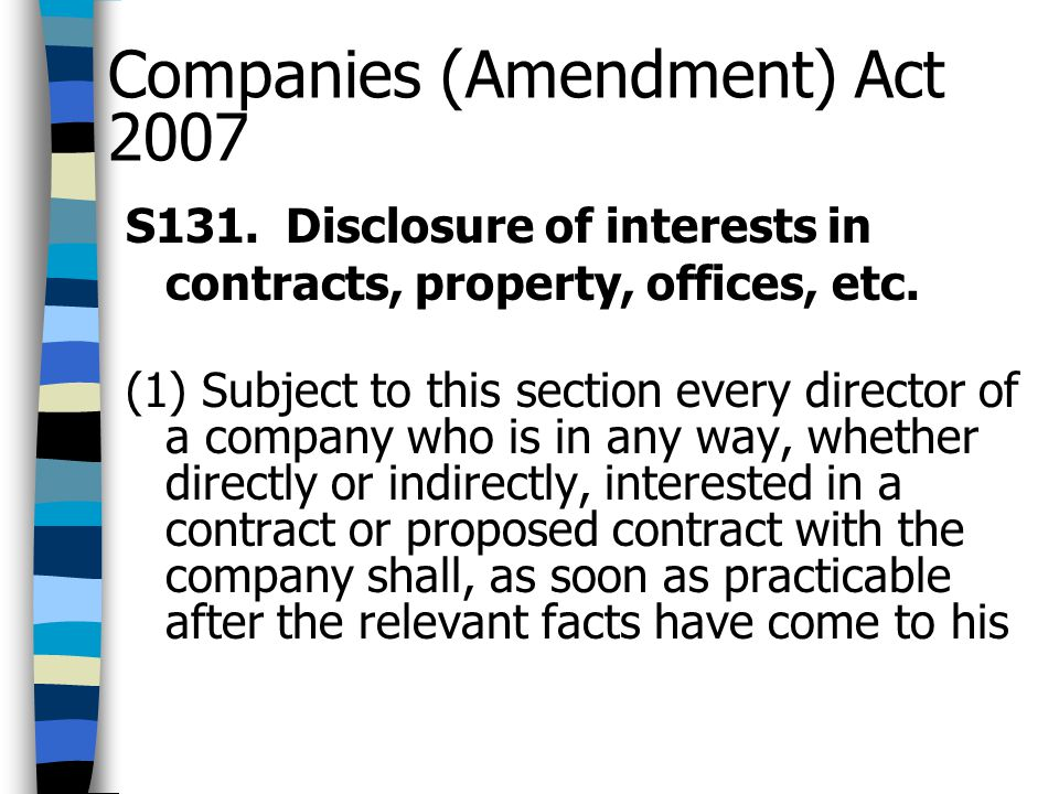 Companies (Amendment) Act 2007 S131. Disclosure of interests in contracts, property, offices, etc. (1) Subject to this section every director of a com