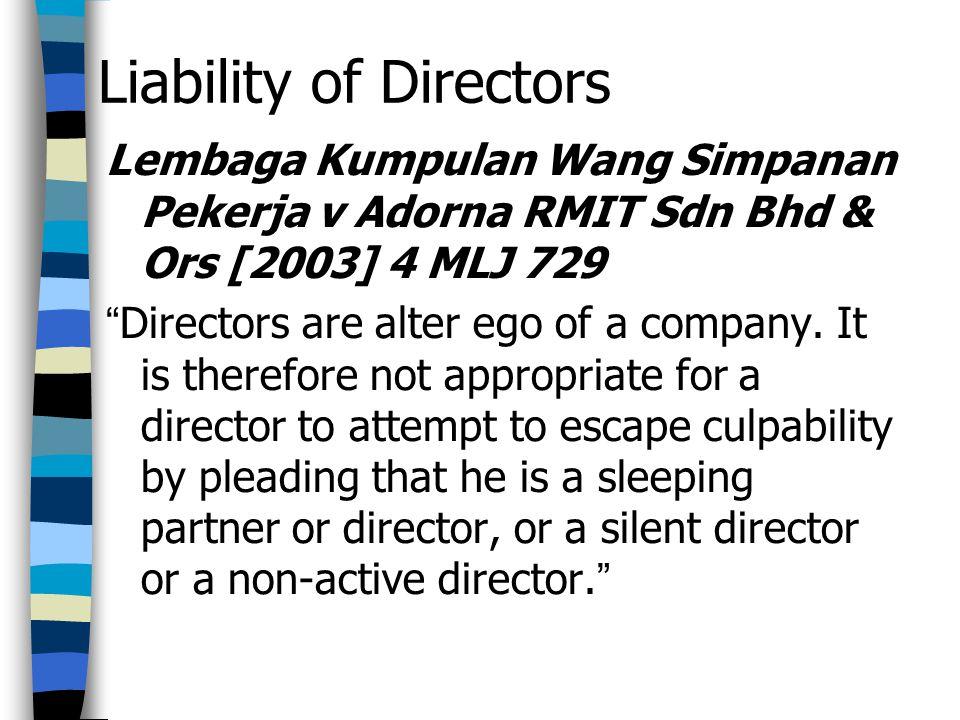 Liability of Directors Lembaga Kumpulan Wang Simpanan Pekerja v Adorna RMIT Sdn Bhd & Ors [2003] 4 MLJ 729 Directors are alter ego of a company.
