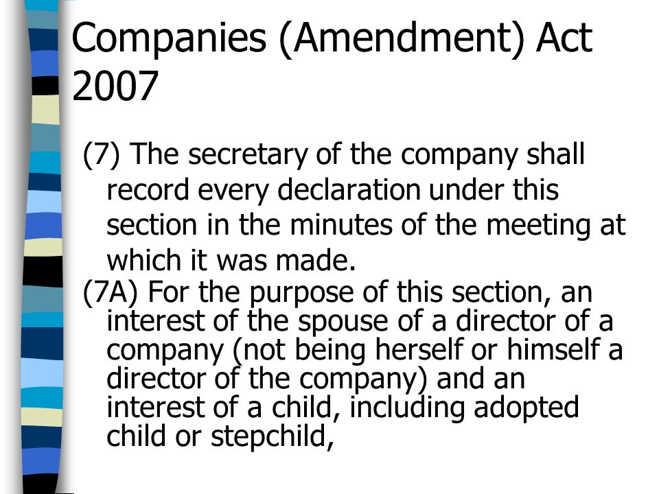 Companies (Amendment) Act 2007 (7) The secretary of the company shall record every declaration under this section in the minutes of the meeting at whi