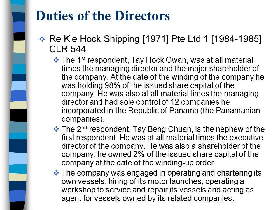 Duties of the Directors  Re Kie Hock Shipping [1971] Pte Ltd 1 [1984-1985] CLR 544  The 1 st respondent, Tay Hock Gwan, was at all material times th