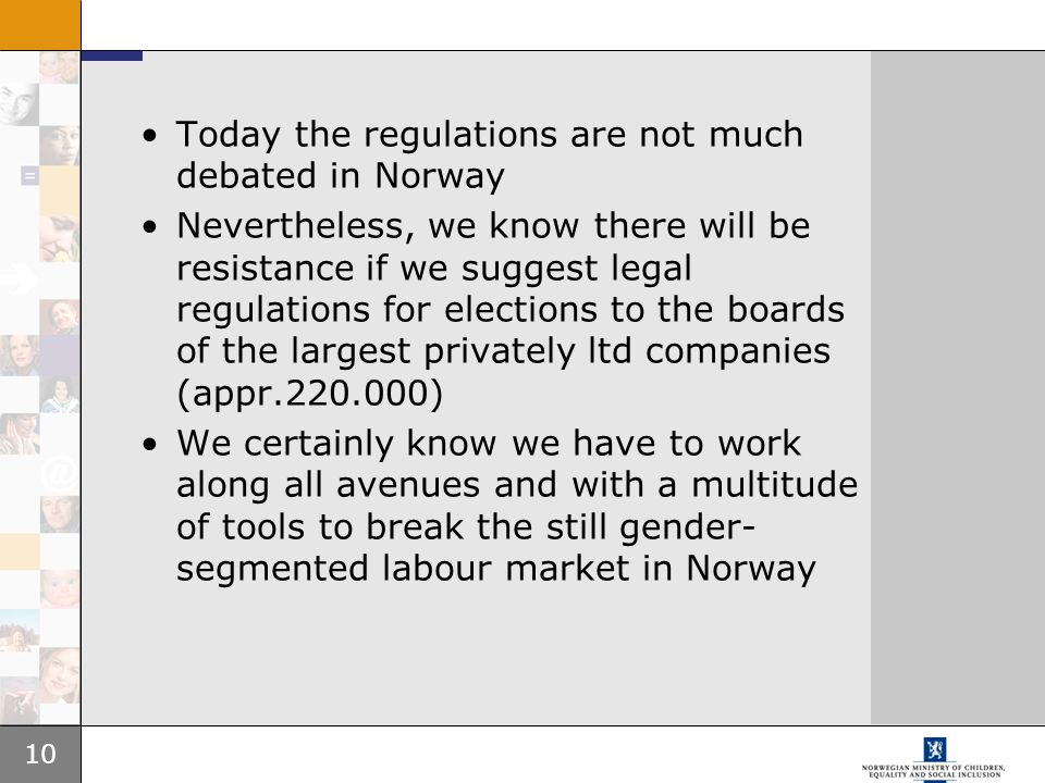 10 Today the regulations are not much debated in Norway Nevertheless, we know there will be resistance if we suggest legal regulations for elections to the boards of the largest privately ltd companies (appr.220.000) We certainly know we have to work along all avenues and with a multitude of tools to break the still gender- segmented labour market in Norway