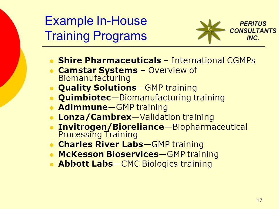 17 Example In-House Training Programs Shire Pharmaceuticals – International CGMPs Camstar Systems – Overview of Biomanufacturing Quality Solutions—GMP