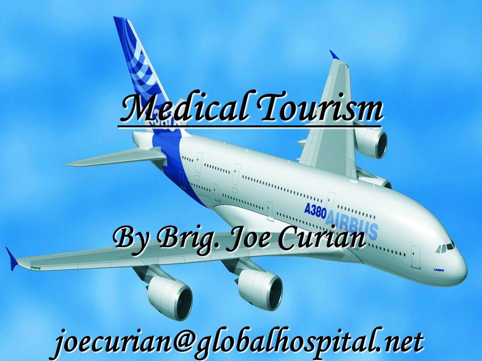 Medical Tourism By Brig. Joe Curian joecurian@globalhospital.net