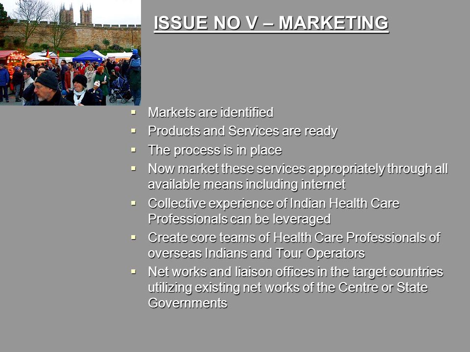 ISSUE NO V – MARKETING  Markets are identified  Products and Services are ready  The process is in place  Now market these services appropriately through all available means including internet  Collective experience of Indian Health Care Professionals can be leveraged  Create core teams of Health Care Professionals of overseas Indians and Tour Operators  Net works and liaison offices in the target countries utilizing existing net works of the Centre or State Governments