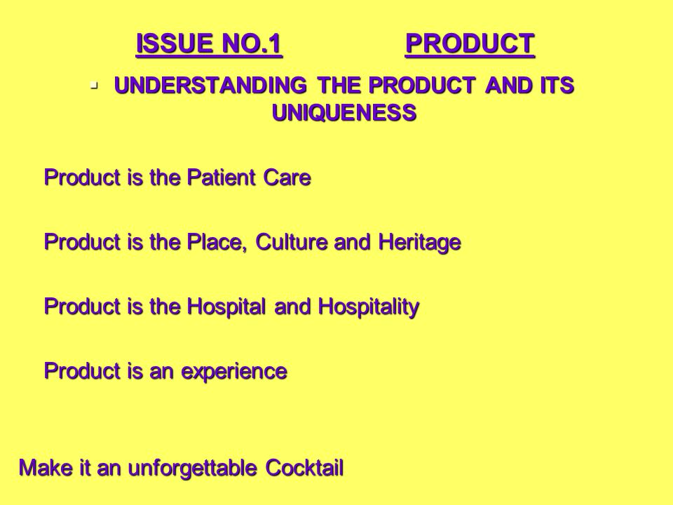 ISSUE NO.1PRODUCT  UNDERSTANDING THE PRODUCT AND ITS UNIQUENESS Product is the Patient Care Product is the Place, Culture and Heritage Product is the Hospital and Hospitality Product is an experience Make it an unforgettable Cocktail