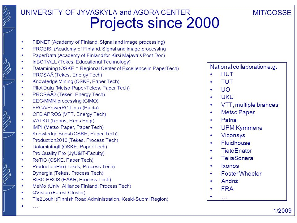 UNIVERSITY OF JYVÄSKYLÄ and AGORA CENTER MIT/COSSE 1/2009 Projects since 2000 FIBNET (Academy of Finland, Signal and Image processing) PROBISI (Academ