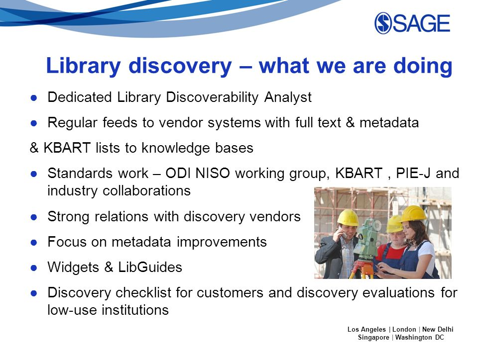 Los Angeles | London | New Delhi Singapore | Washington DC Library discovery – what we are doing ●Dedicated Library Discoverability Analyst ●Regular feeds to vendor systems with full text & metadata & KBART lists to knowledge bases ●Standards work – ODI NISO working group, KBART, PIE-J and industry collaborations ●Strong relations with discovery vendors ●Focus on metadata improvements ●Widgets & LibGuides ●Discovery checklist for customers and discovery evaluations for low-use institutions