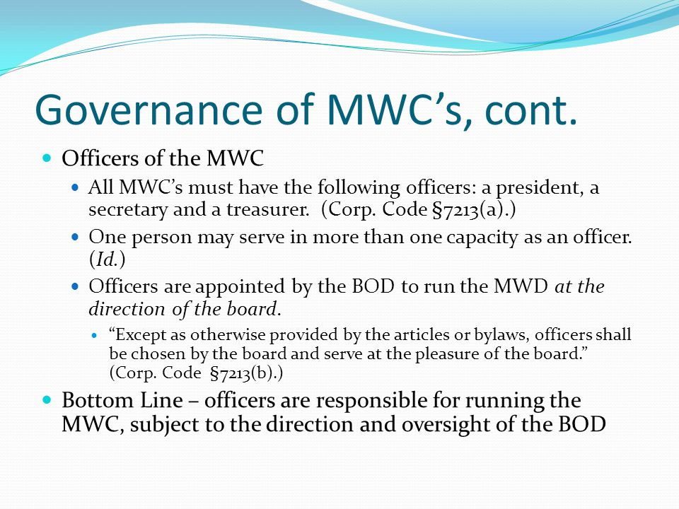 Governance of MWC's, cont. Officers of the MWC All MWC's must have the following officers: a president, a secretary and a treasurer. (Corp. Code §7213